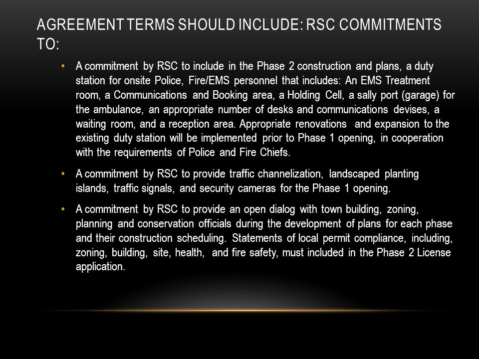 AGREEMENT TERMS SHOULD INCLUDE: RSC COMMITMENTS TO: A commitment by RSC to include in the Phase 2 construction and plans, a duty station for onsite Police, Fire/EMS personnel that includes: An EMS Treatment room, a Communications and Booking area, a Holding Cell, a sally port (garage) for the ambulance, an appropriate number of desks and communications devises, a waiting room, and a reception area.