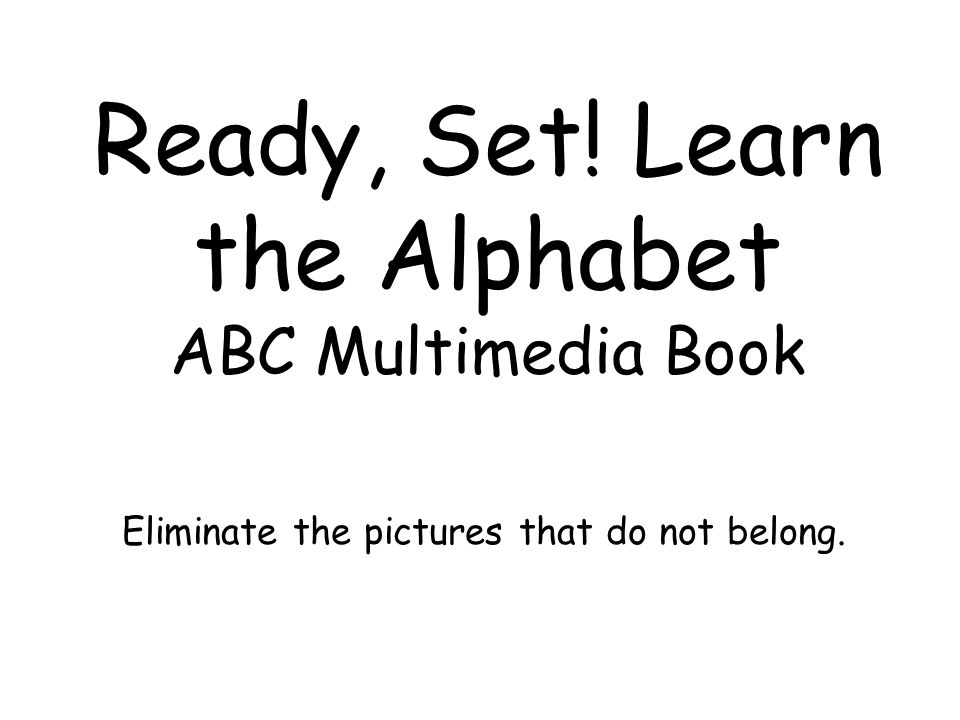 Ready, Set! Learn the Alphabet ABC Multimedia Book Eliminate the pictures that do not belong.