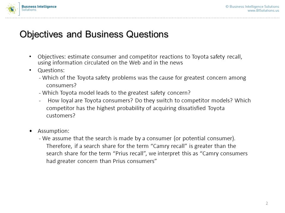 Objectives and Business Questions 2 Objectives: estimate consumer and competitor reactions to Toyota safety recall, using information circulated on the Web and in the news Questions: - Which of the Toyota safety problems was the cause for greatest concern among consumers.