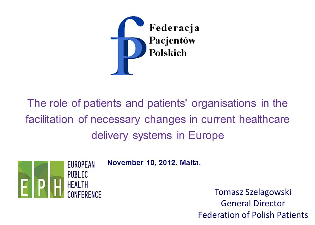 Tomasz Szelagowski General Director Federation of Polish Patients The role of patients and patients organisations in the facilitation of necessary changes in current healthcare delivery systems in Europe November 10, 2012.
