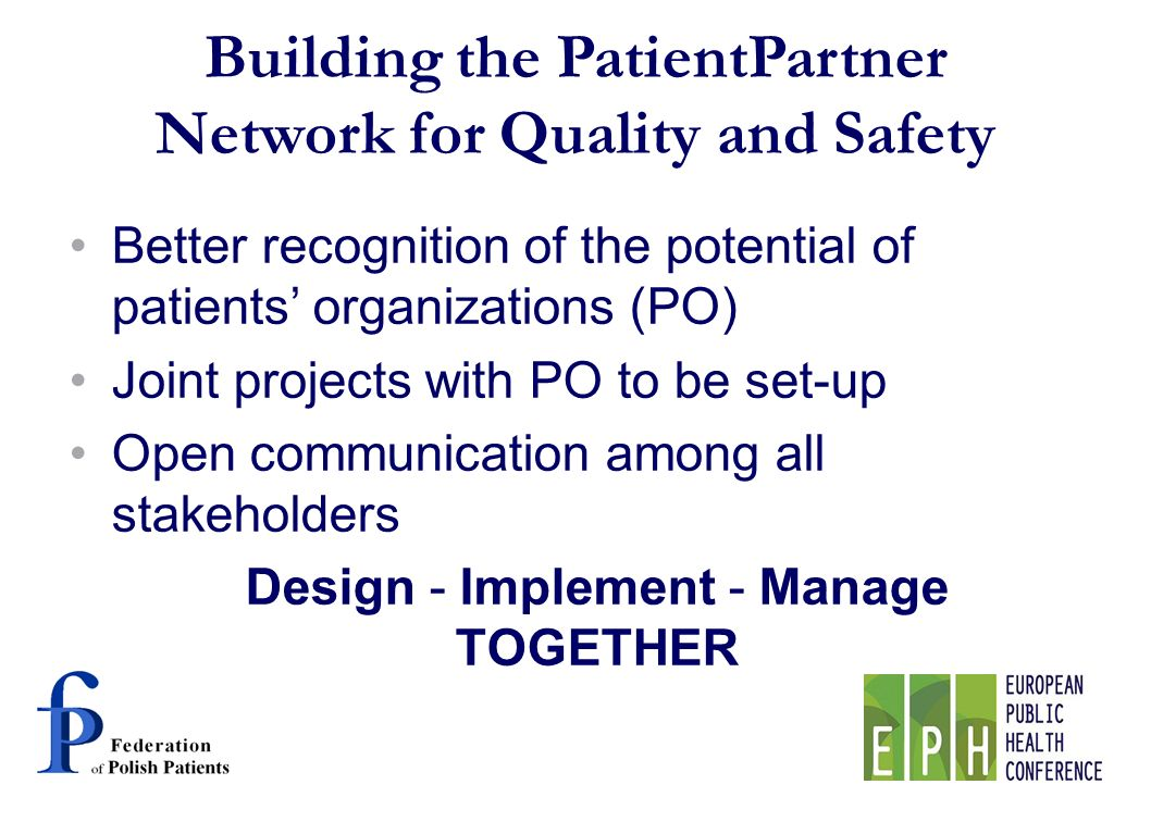 Better recognition of the potential of patients organizations (PO) Joint projects with PO to be set-up Open communication among all stakeholders Design - Implement - Manage TOGETHER Building the PatientPartner Network for Quality and Safety
