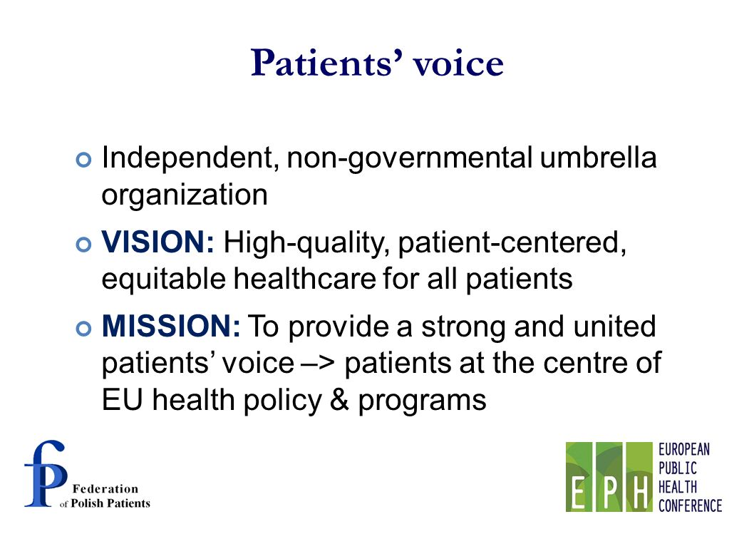 Patients voice Independent, non-governmental umbrella organization VISION: High-quality, patient-centered, equitable healthcare for all patients MISSION: To provide a strong and united patients voice –> patients at the centre of EU health policy & programs