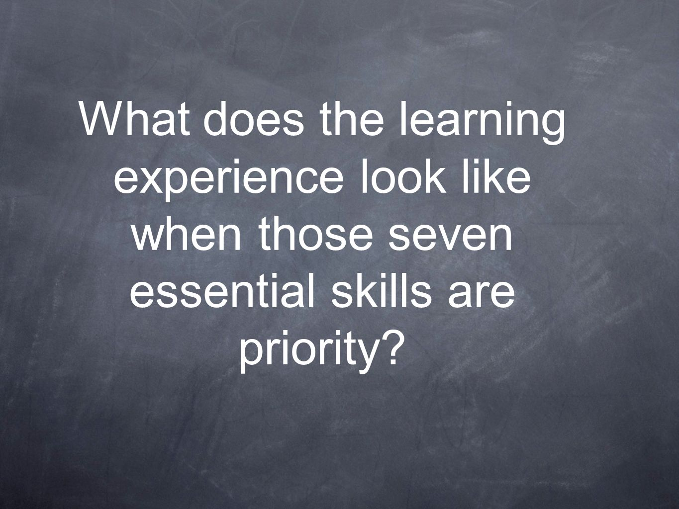 What does the learning experience look like when those seven essential skills are priority