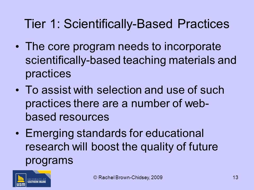 13 Tier 1: Scientifically-Based Practices The core program needs to incorporate scientifically-based teaching materials and practices To assist with selection and use of such practices there are a number of web- based resources Emerging standards for educational research will boost the quality of future programs © Rachel Brown-Chidsey, 2009