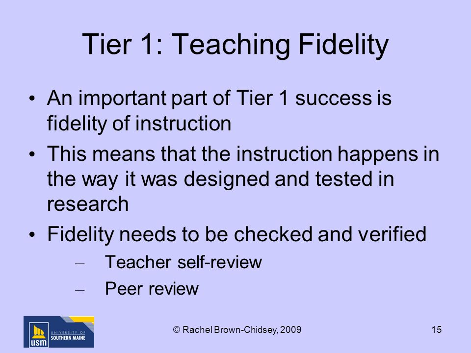 15 Tier 1: Teaching Fidelity An important part of Tier 1 success is fidelity of instruction This means that the instruction happens in the way it was designed and tested in research Fidelity needs to be checked and verified – Teacher self-review – Peer review © Rachel Brown-Chidsey, 2009