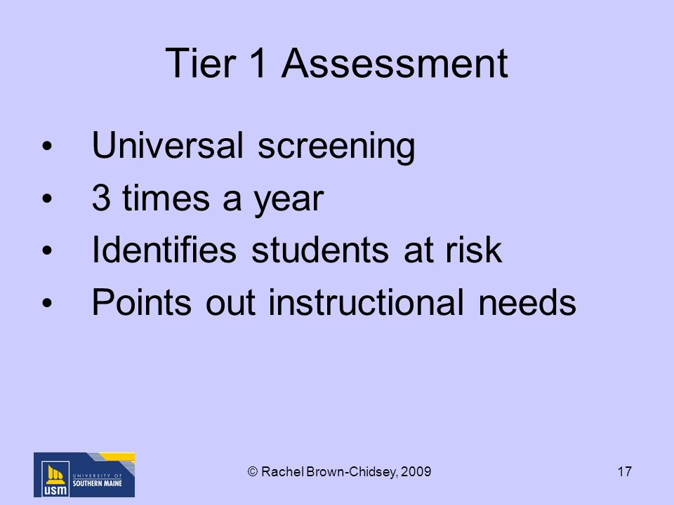 17 Tier 1 Assessment Universal screening 3 times a year Identifies students at risk Points out instructional needs © Rachel Brown-Chidsey, 2009