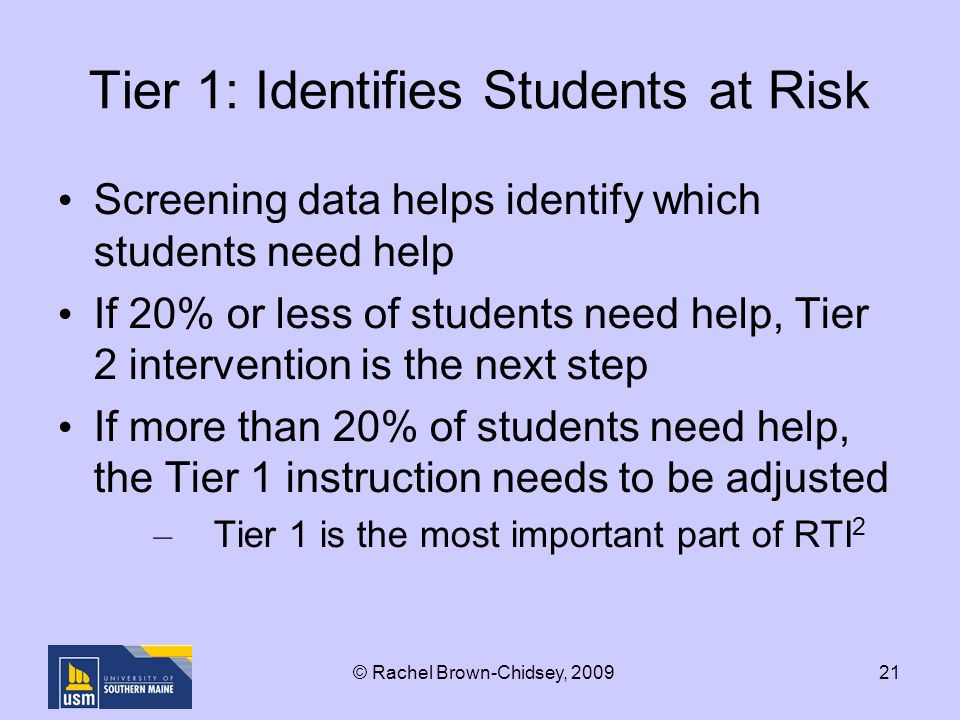 21 Tier 1: Identifies Students at Risk Screening data helps identify which students need help If 20% or less of students need help, Tier 2 intervention is the next step If more than 20% of students need help, the Tier 1 instruction needs to be adjusted – Tier 1 is the most important part of RTI 2 © Rachel Brown-Chidsey, 2009