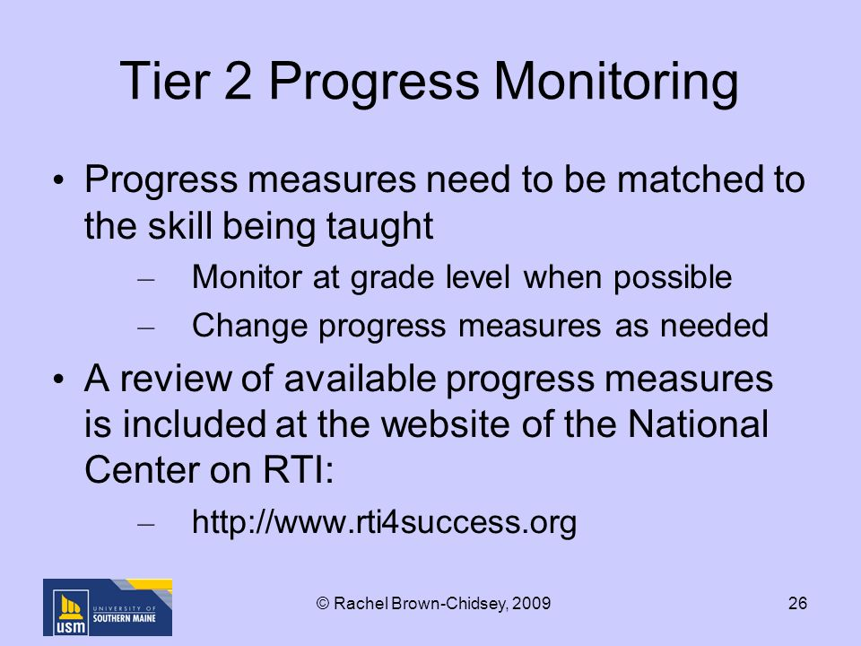 26 Tier 2 Progress Monitoring Progress measures need to be matched to the skill being taught – Monitor at grade level when possible – Change progress measures as needed A review of available progress measures is included at the website of the National Center on RTI: –   © Rachel Brown-Chidsey, 2009