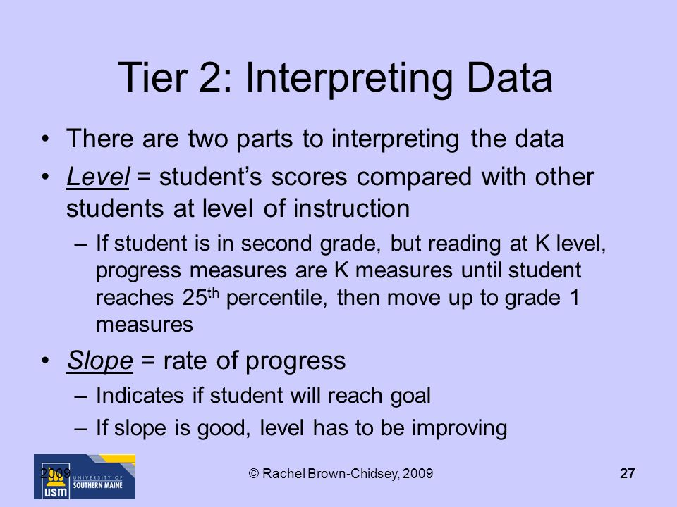 Tier 2: Interpreting Data There are two parts to interpreting the data Level = students scores compared with other students at level of instruction –If student is in second grade, but reading at K level, progress measures are K measures until student reaches 25 th percentile, then move up to grade 1 measures Slope = rate of progress –Indicates if student will reach goal –If slope is good, level has to be improving © Rachel Brown-Chidsey, 2009