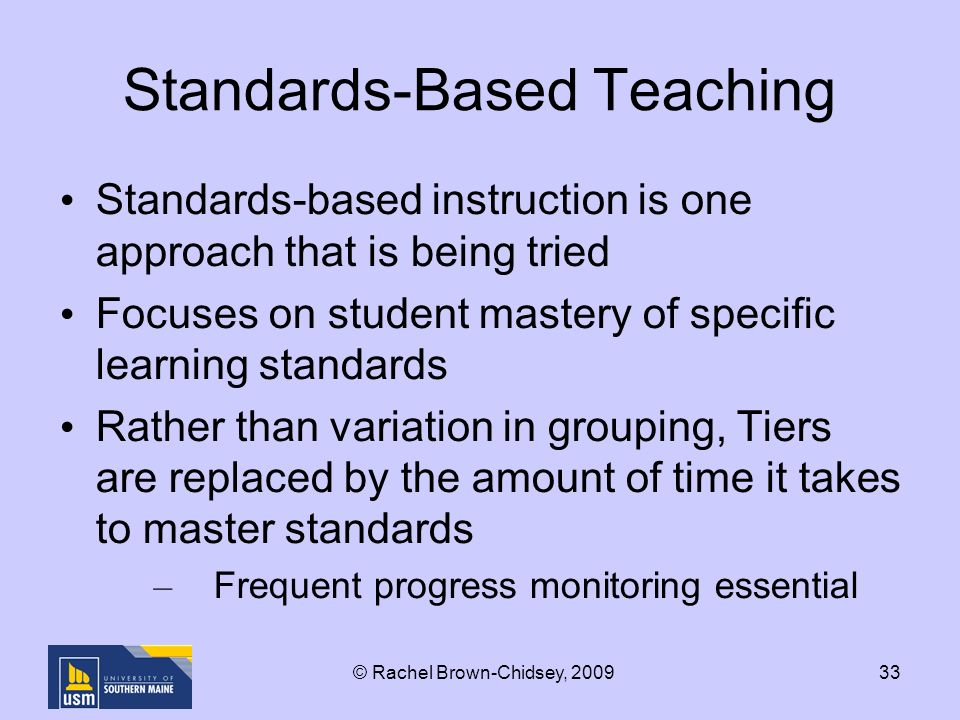 33 Standards-Based Teaching Standards-based instruction is one approach that is being tried Focuses on student mastery of specific learning standards Rather than variation in grouping, Tiers are replaced by the amount of time it takes to master standards – Frequent progress monitoring essential © Rachel Brown-Chidsey, 2009