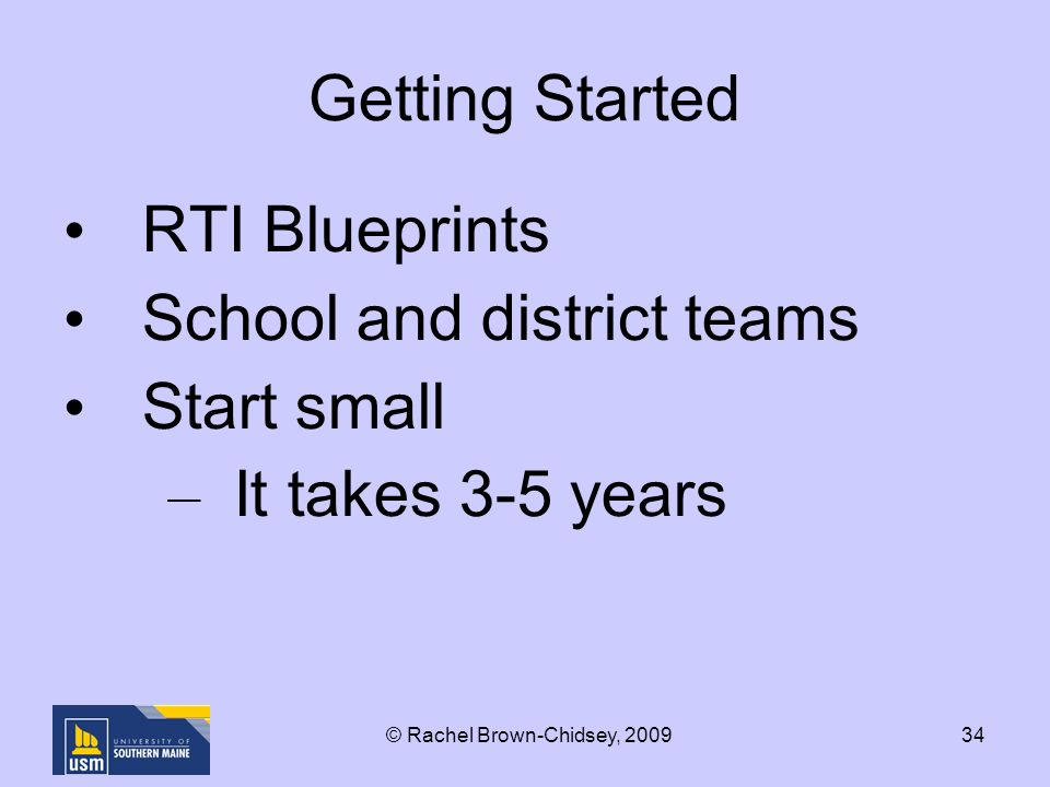34 Getting Started RTI Blueprints School and district teams Start small – It takes 3-5 years © Rachel Brown-Chidsey, 2009