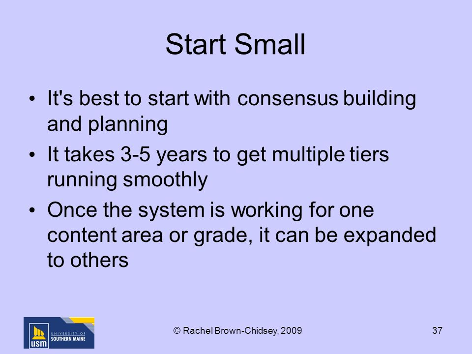 37 Start Small It s best to start with consensus building and planning It takes 3-5 years to get multiple tiers running smoothly Once the system is working for one content area or grade, it can be expanded to others © Rachel Brown-Chidsey, 2009