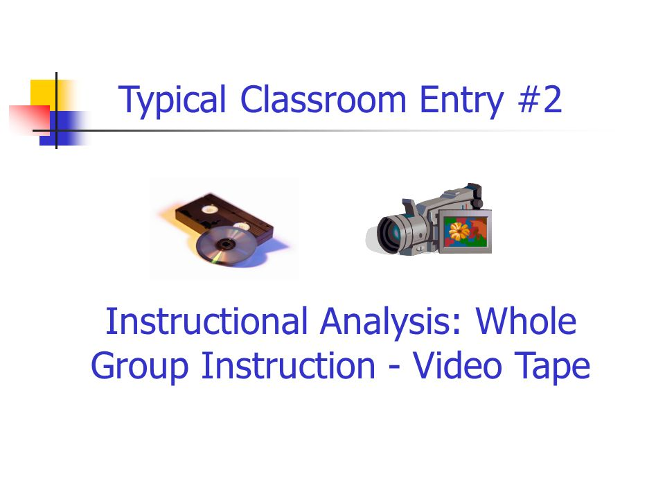 Instructional Analysis: Whole Group Instruction - Video Tape Typical Classroom Entry #2