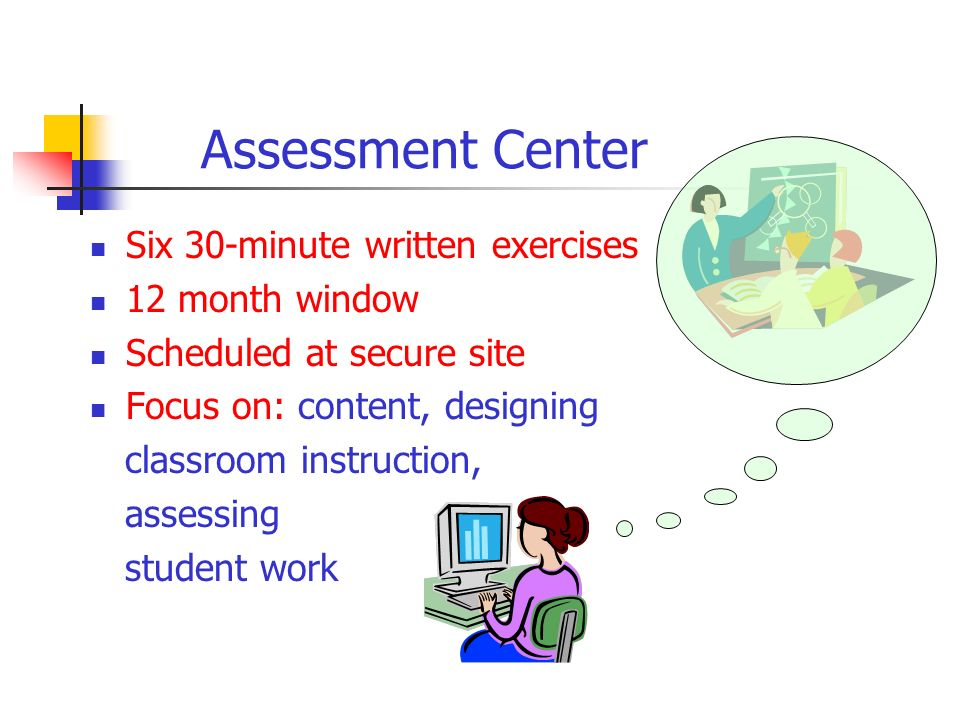 Assessment Center Six 30-minute written exercises 12 month window Scheduled at secure site Focus on: content, designing classroom instruction, assessing student work