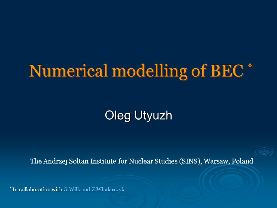 * Numerical modelling of BEC * Oleg Utyuzh The Andrzej Sołtan Institute for Nuclear Studies (SINS), Warsaw, Poland * In collaboration with G.Wilk and Z.WlodarczykG.Wilk and Z.Wlodarczyk