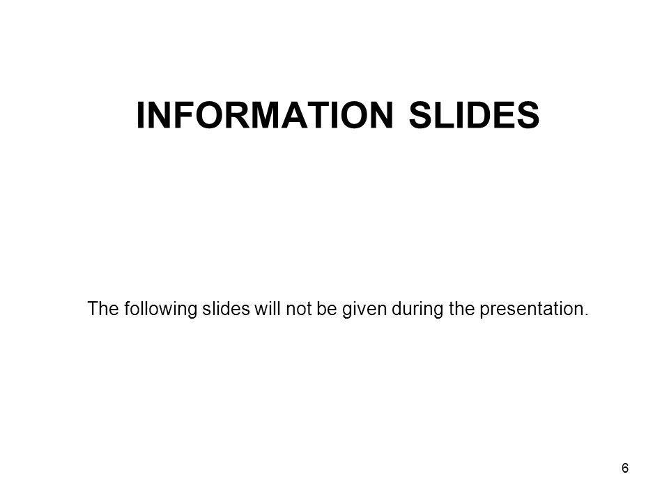 INFORMATION SLIDES The following slides will not be given during the presentation. 6