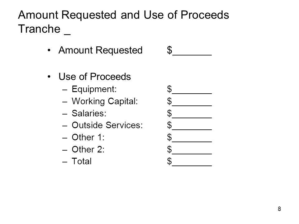 8 Amount Requested and Use of Proceeds Tranche _ Amount Requested$_______ Use of Proceeds –Equipment: $________ –Working Capital:$________ –Salaries:$________ –Outside Services:$________ –Other 1:$________ –Other 2: $________ –Total$________