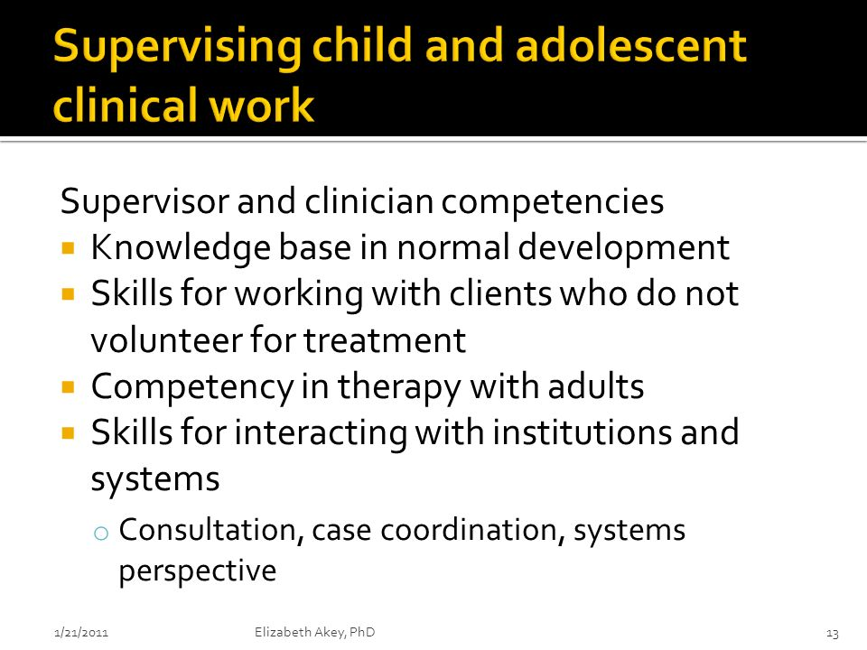 Supervisor and clinician competencies Knowledge base in normal development Skills for working with clients who do not volunteer for treatment Competency in therapy with adults Skills for interacting with institutions and systems o Consultation, case coordination, systems perspective 1/21/2011Elizabeth Akey, PhD13
