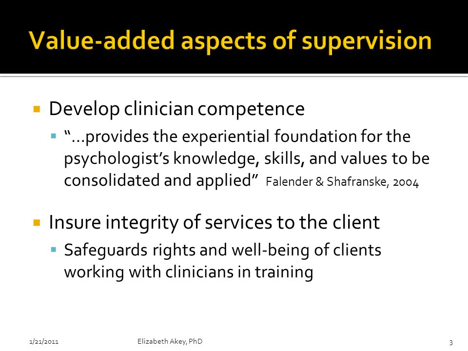 Develop clinician competence …provides the experiential foundation for the psychologists knowledge, skills, and values to be consolidated and applied Falender & Shafranske, 2004 Insure integrity of services to the client Safeguards rights and well-being of clients working with clinicians in training 1/21/2011Elizabeth Akey, PhD3