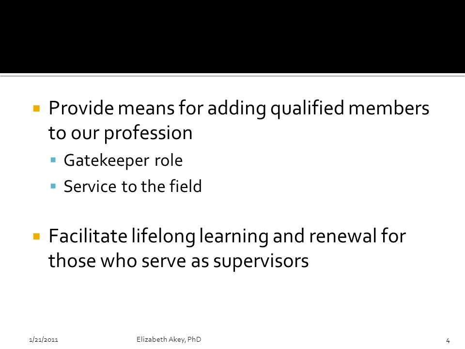 Provide means for adding qualified members to our profession Gatekeeper role Service to the field Facilitate lifelong learning and renewal for those who serve as supervisors 1/21/2011Elizabeth Akey, PhD4