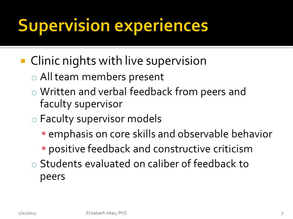 Clinic nights with live supervision o All team members present o Written and verbal feedback from peers and faculty supervisor o Faculty supervisor models emphasis on core skills and observable behavior positive feedback and constructive criticism o Students evaluated on caliber of feedback to peers 1/21/2011Elizabeth Akey, PhD7