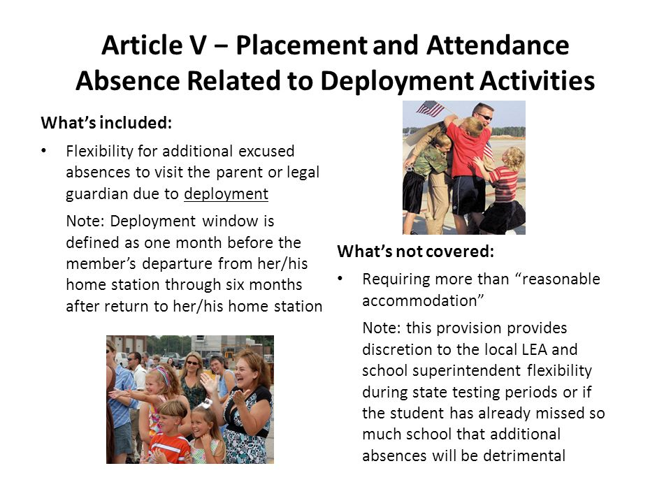 Article V Placement and Attendance Absence Related to Deployment Activities Whats included: Flexibility for additional excused absences to visit the parent or legal guardian due to deployment Note: Deployment window is defined as one month before the members departure from her/his home station through six months after return to her/his home station Whats not covered: Requiring more than reasonable accommodation Note: this provision provides discretion to the local LEA and school superintendent flexibility during state testing periods or if the student has already missed so much school that additional absences will be detrimental