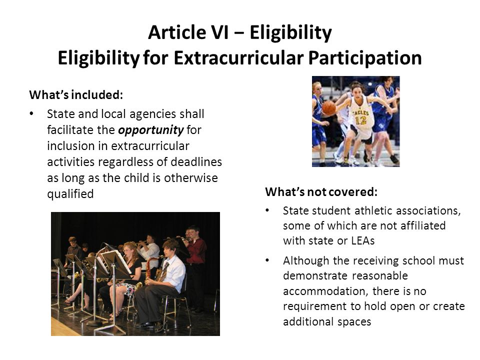 Article VI Eligibility Eligibility for Extracurricular Participation Whats included: State and local agencies shall facilitate the opportunity for inclusion in extracurricular activities regardless of deadlines as long as the child is otherwise qualified Whats not covered: State student athletic associations, some of which are not affiliated with state or LEAs Although the receiving school must demonstrate reasonable accommodation, there is no requirement to hold open or create additional spaces
