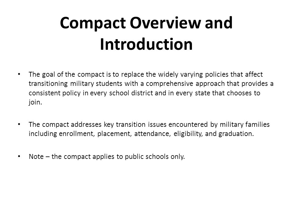 Compact Overview and Introduction The goal of the compact is to replace the widely varying policies that affect transitioning military students with a comprehensive approach that provides a consistent policy in every school district and in every state that chooses to join.