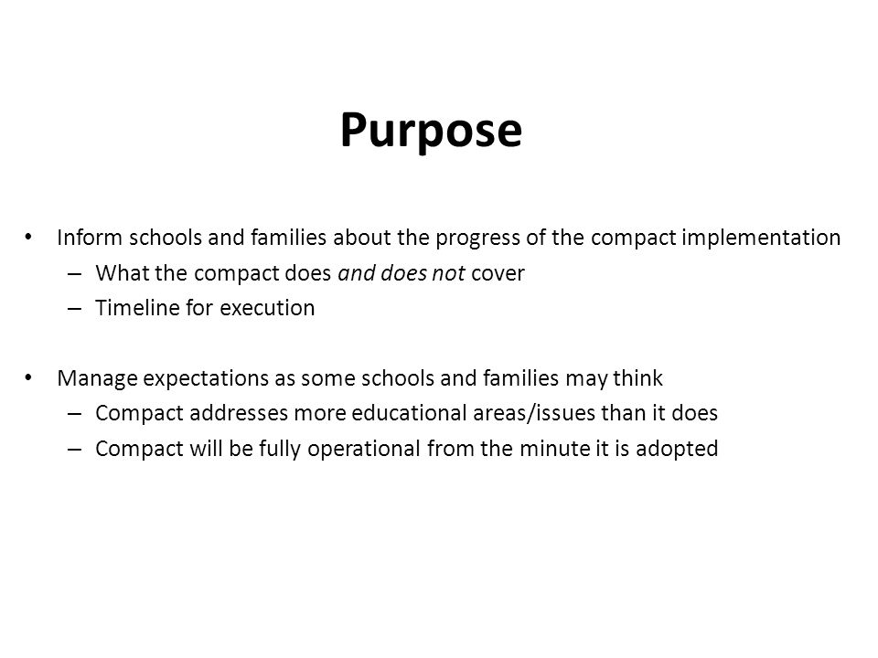 Purpose Inform schools and families about the progress of the compact implementation – What the compact does and does not cover – Timeline for execution Manage expectations as some schools and families may think – Compact addresses more educational areas/issues than it does – Compact will be fully operational from the minute it is adopted
