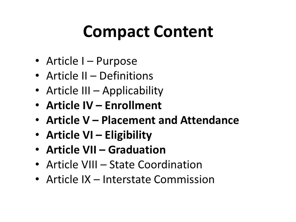 Compact Content Article I – Purpose Article II – Definitions Article III – Applicability Article IV – Enrollment Article V – Placement and Attendance Article VI – Eligibility Article VII – Graduation Article VIII – State Coordination Article IX – Interstate Commission