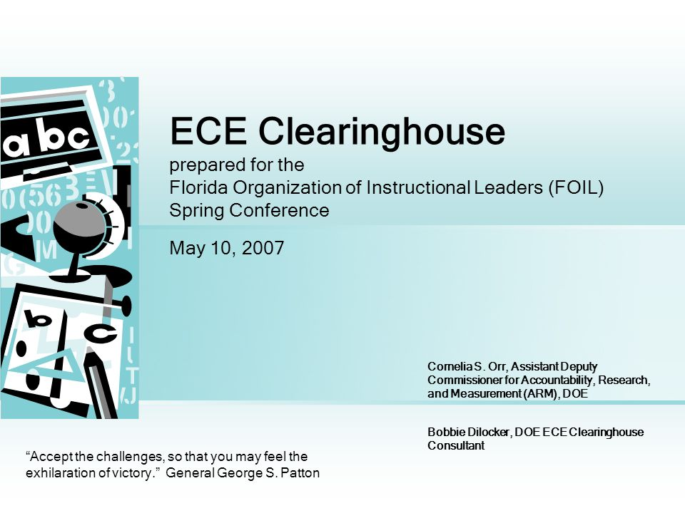 ECE Clearinghouse prepared for the Florida Organization of Instructional Leaders (FOIL) Spring Conference May 10, 2007 Accept the challenges, so that you may feel the exhilaration of victory.