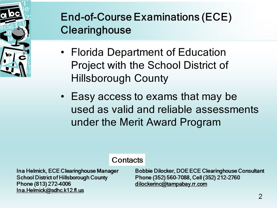 2 End-of-Course Examinations (ECE) Clearinghouse Florida Department of Education Project with the School District of Hillsborough County Easy access to exams that may be used as valid and reliable assessments under the Merit Award Program Ina Helmick, ECE Clearinghouse Manager School District of Hillsborough County Phone (813) Bobbie Dilocker, DOE ECE Clearinghouse Consultant Phone (352) , Cell (352) Contacts