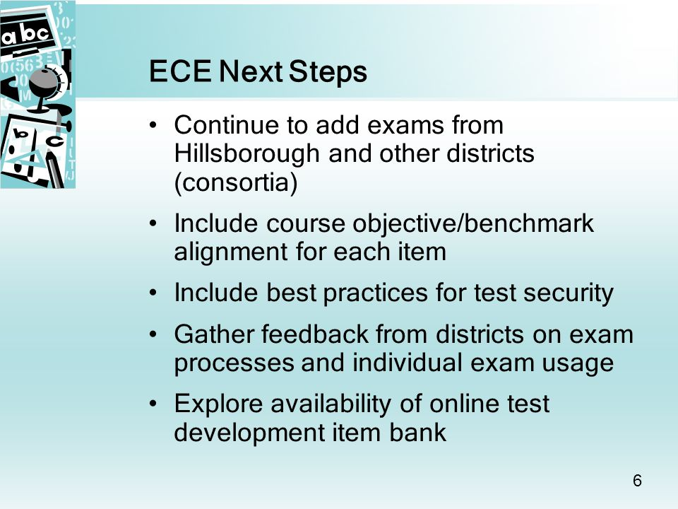 6 ECE Next Steps Continue to add exams from Hillsborough and other districts (consortia) Include course objective/benchmark alignment for each item Include best practices for test security Gather feedback from districts on exam processes and individual exam usage Explore availability of online test development item bank