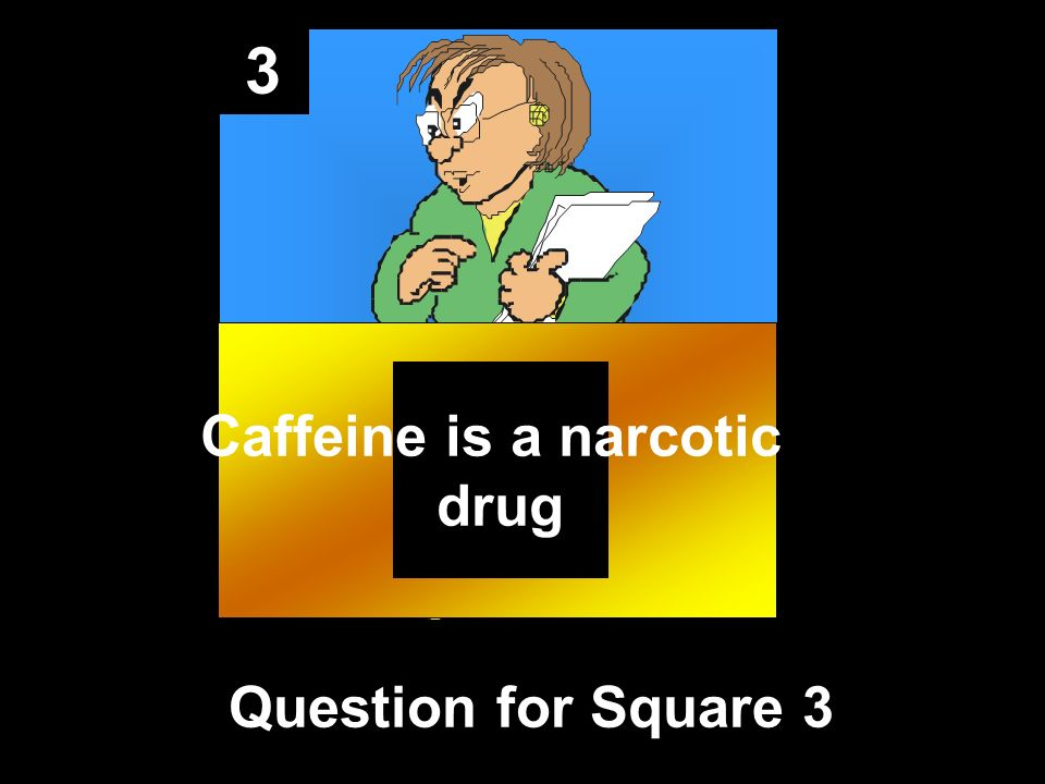 3 Question for Square 3 Caffeine is a narcotic drug