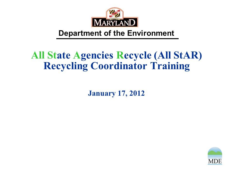 Department of the Environment All State Agencies Recycle (All StAR) Recycling Coordinator Training January 17, 2012