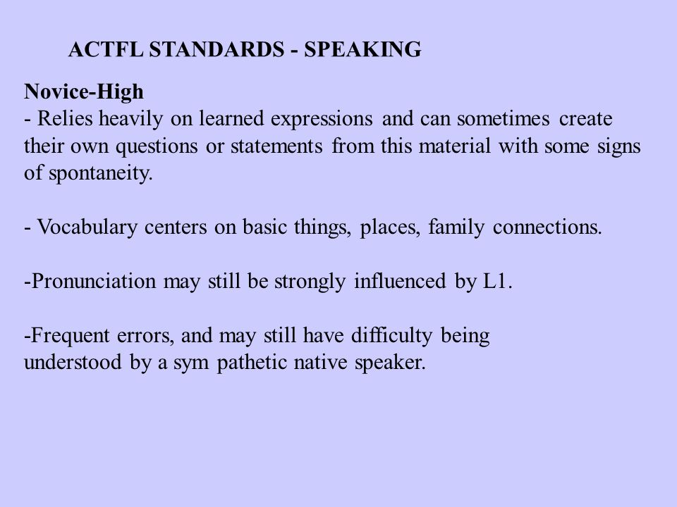 ACTFL STANDARDS - SPEAKING Novice-High - Relies heavily on learned expressions and can sometimes create their own questions or statements from this material with some signs of spontaneity.