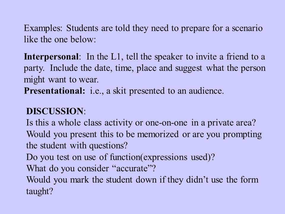 Examples: Students are told they need to prepare for a scenario like the one below: Interpersonal: In the L1, tell the speaker to invite a friend to a party.