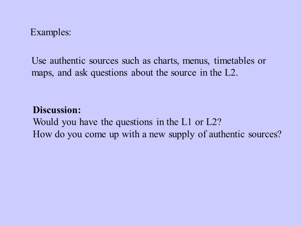 Examples: Use authentic sources such as charts, menus, timetables or maps, and ask questions about the source in the L2.