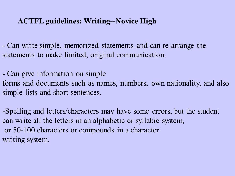 ACTFL guidelines: Writing--Novice High - Can write simple, memorized statements and can re-arrange the statements to make limited, original communication.