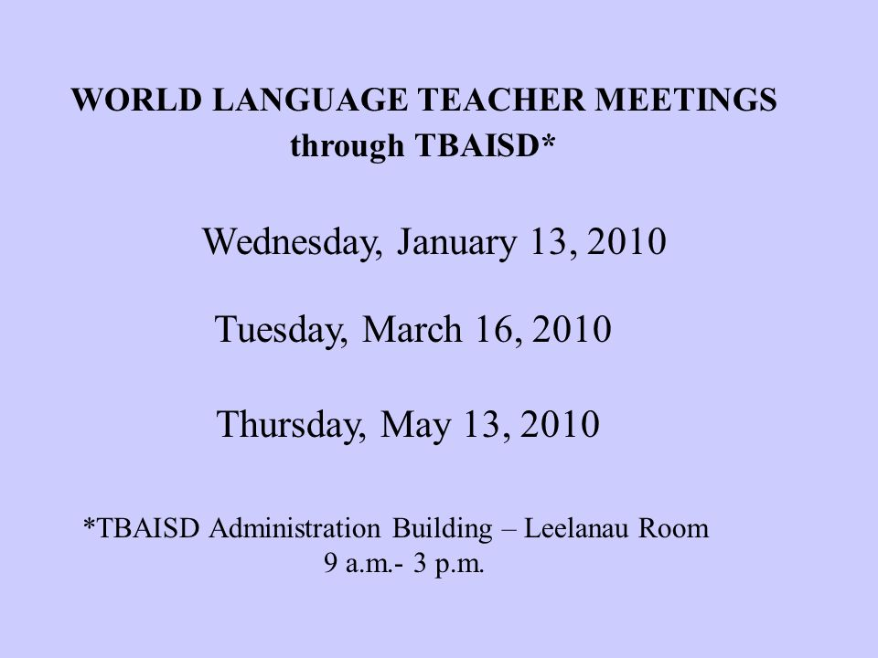 WORLD LANGUAGE TEACHER MEETINGS through TBAISD* Wednesday, January 13, 2010 Tuesday, March 16, 2010 Thursday, May 13, 2010 *TBAISD Administration Building – Leelanau Room 9 a.m.- 3 p.m.
