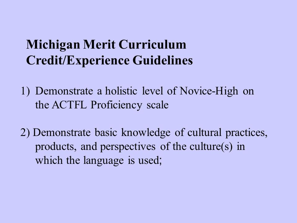 Michigan Merit Curriculum Credit/Experience Guidelines 1)Demonstrate a holistic level of Novice-High on the ACTFL Proficiency scale 2) Demonstrate basic knowledge of cultural practices, products, and perspectives of the culture(s) in which the language is used ;