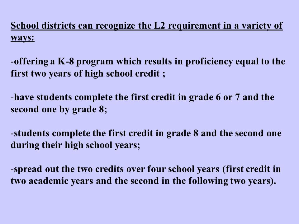 School districts can recognize the L2 requirement in a variety of ways: -offering a K-8 program which results in proficiency equal to the first two years of high school credit ; -have students complete the first credit in grade 6 or 7 and the second one by grade 8; -students complete the first credit in grade 8 and the second one during their high school years; -spread out the two credits over four school years (first credit in two academic years and the second in the following two years).