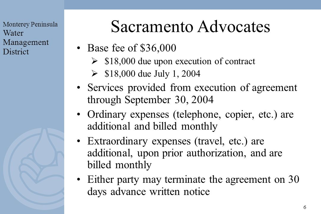 Monterey Peninsula Water Management District 6 Sacramento Advocates Base fee of $36,000 $18,000 due upon execution of contract $18,000 due July 1, 2004 Services provided from execution of agreement through September 30, 2004 Ordinary expenses (telephone, copier, etc.) are additional and billed monthly Extraordinary expenses (travel, etc.) are additional, upon prior authorization, and are billed monthly Either party may terminate the agreement on 30 days advance written notice