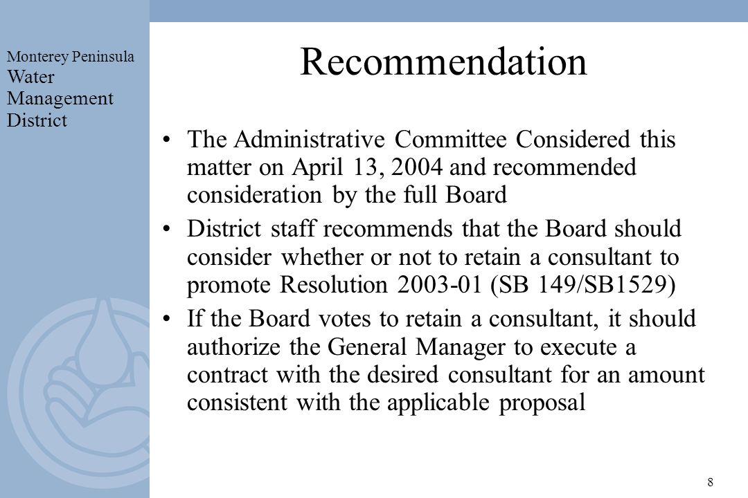Monterey Peninsula Water Management District 8 Recommendation The Administrative Committee Considered this matter on April 13, 2004 and recommended consideration by the full Board District staff recommends that the Board should consider whether or not to retain a consultant to promote Resolution (SB 149/SB1529) If the Board votes to retain a consultant, it should authorize the General Manager to execute a contract with the desired consultant for an amount consistent with the applicable proposal