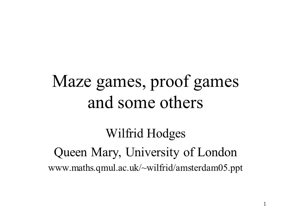1 Maze games, proof games and some others Wilfrid Hodges Queen Mary, University of London