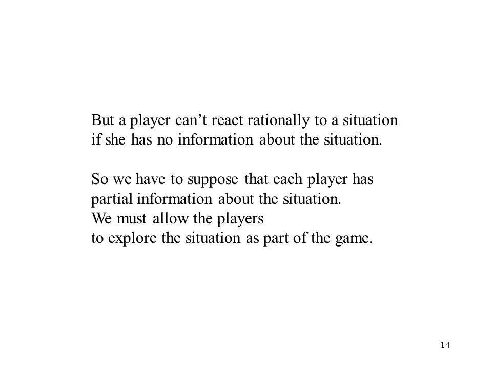 14 But a player cant react rationally to a situation if she has no information about the situation.