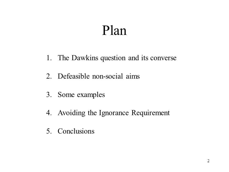 2 Plan 1.The Dawkins question and its converse 2.Defeasible non-social aims 3.Some examples 4.Avoiding the Ignorance Requirement 5.Conclusions