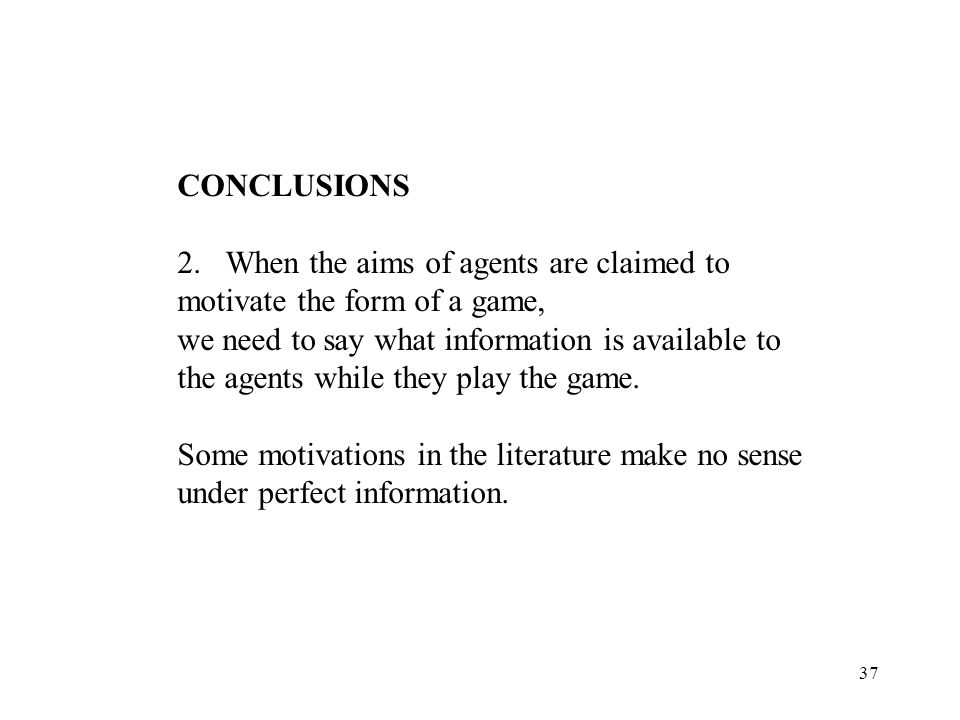 37 CONCLUSIONS 2.When the aims of agents are claimed to motivate the form of a game, we need to say what information is available to the agents while they play the game.