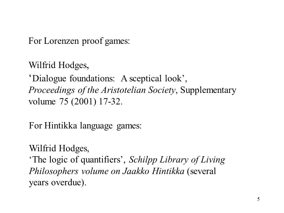 5 For Lorenzen proof games: Wilfrid Hodges, Dialogue foundations: A sceptical look, Proceedings of the Aristotelian Society, Supplementary volume 75 (2001)