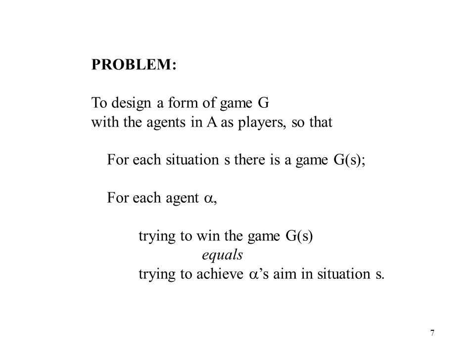7 PROBLEM: To design a form of game G with the agents in A as players, so that For each situation s there is a game G(s); For each agent, trying to win the game G(s) equals trying to achieve s aim in situation s.